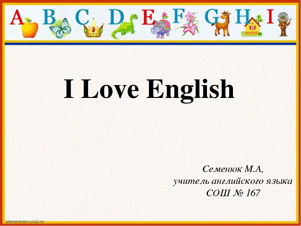 I Love English Семенюк М.А, учитель английского языка СОШ № 167