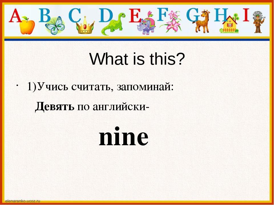 What is this? 1)Учись считать, запоминай: Девять по английски- nine