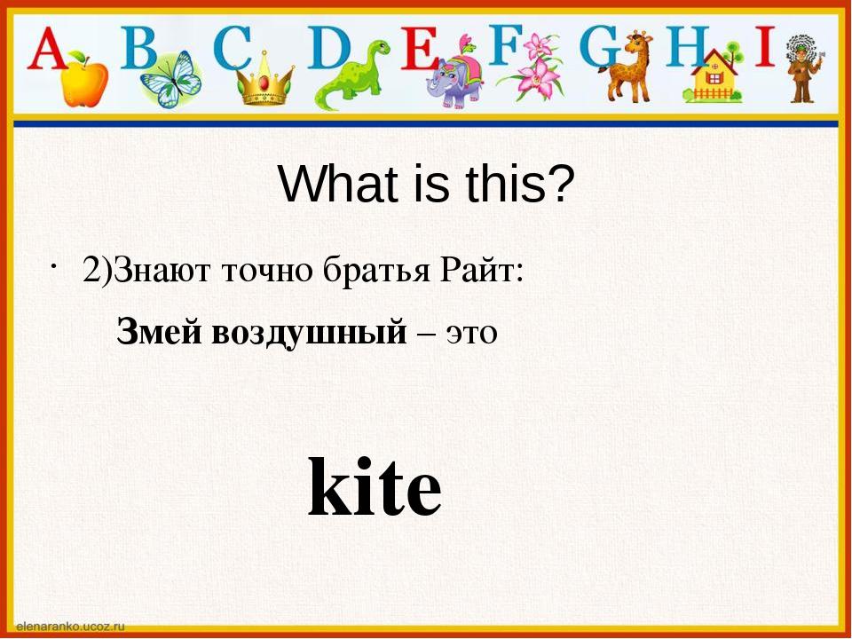 What is this? 2)Знают точно братья Райт: Змей воздушный – это kite