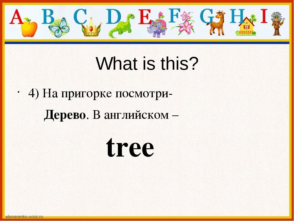 What is this? 4) На пригорке посмотри- Дерево. В английском – tree