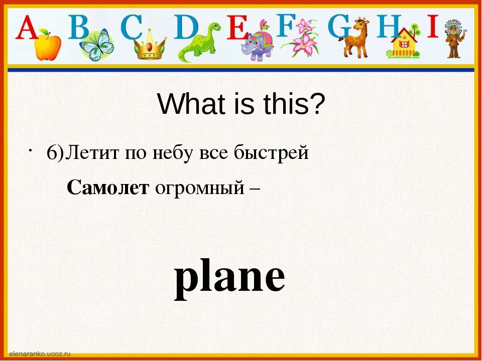 What is this? 6)Летит по небу все быстрей Самолет огромный – plane