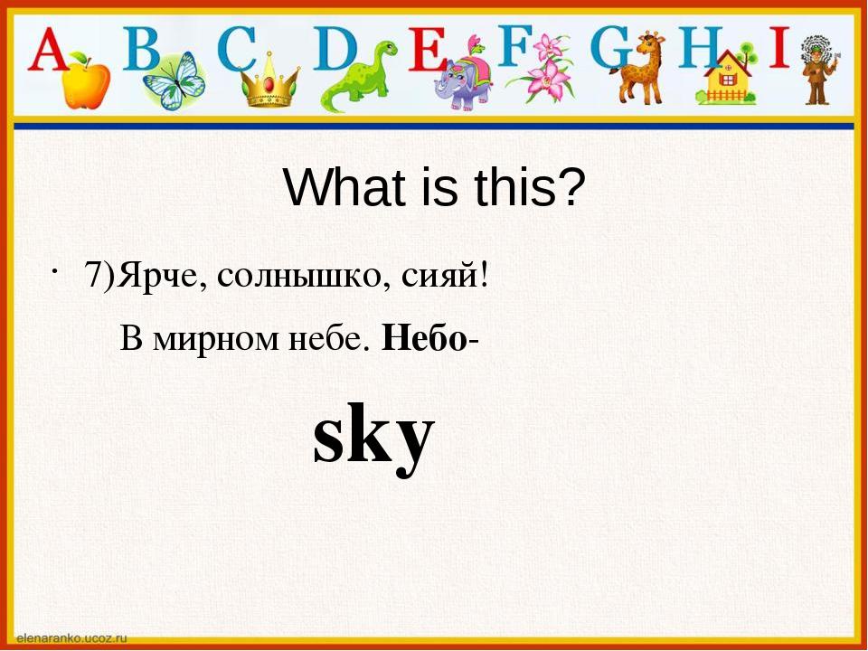 What is this? 7)Ярче, солнышко, сияй! В мирном небе. Небо- sky