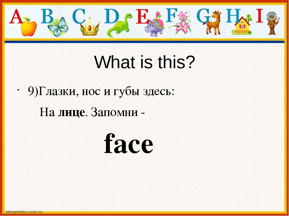 What is this? 9)Глазки, нос и губы здесь: На лице. Запомни - face