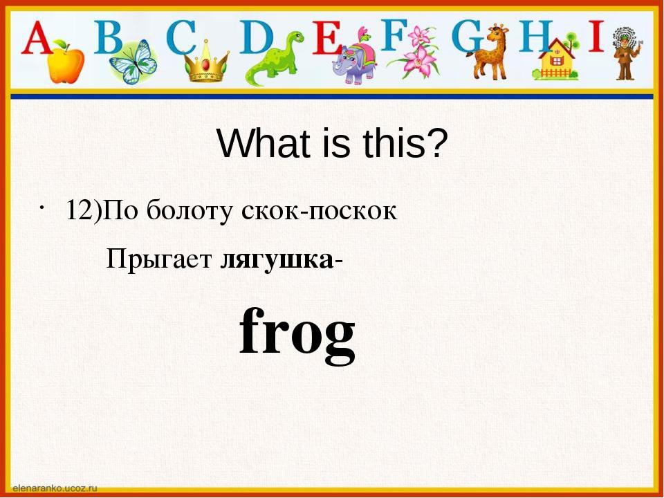 What is this? 12)По болоту скок-поскок Прыгает лягушка- frog