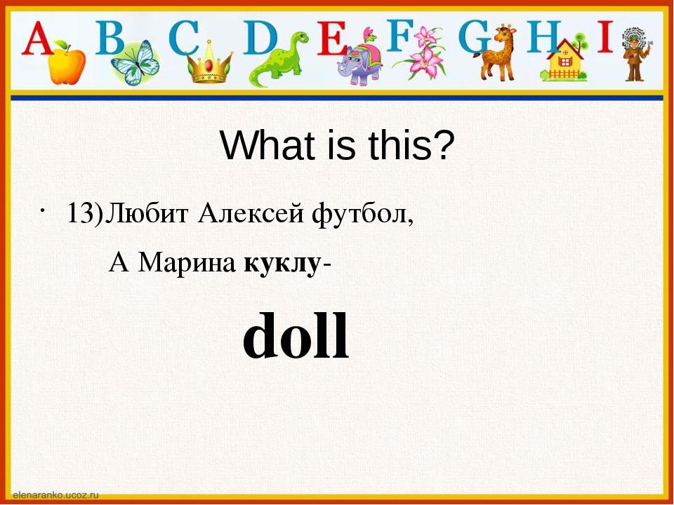 What is this? 13)Любит Алексей футбол, А Марина куклу- doll