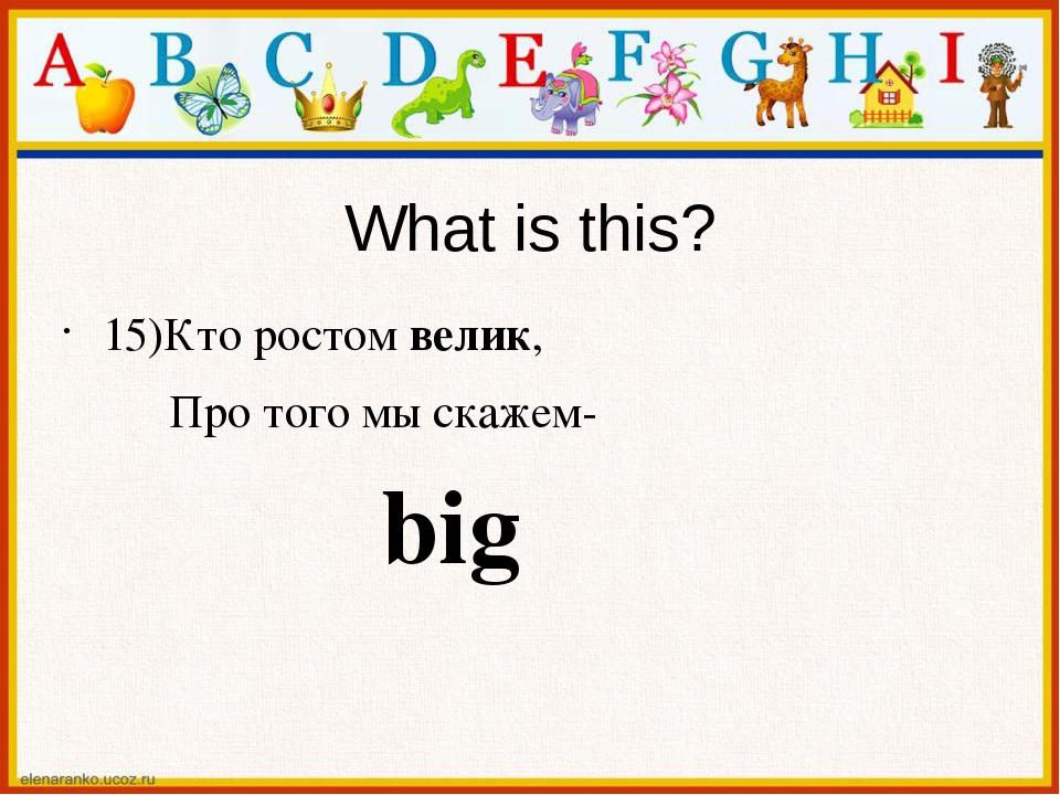 What is this? 15)Кто ростом велик, Про того мы скажем- big