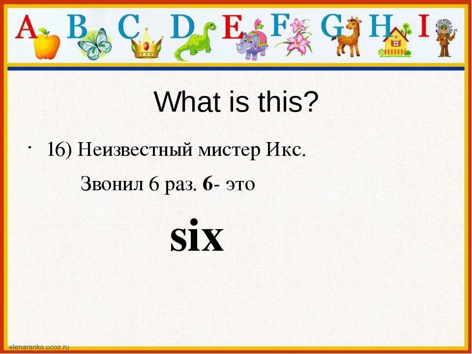 What is this? 16) Неизвестный мистер Икс. Звонил 6 раз. 6- это six