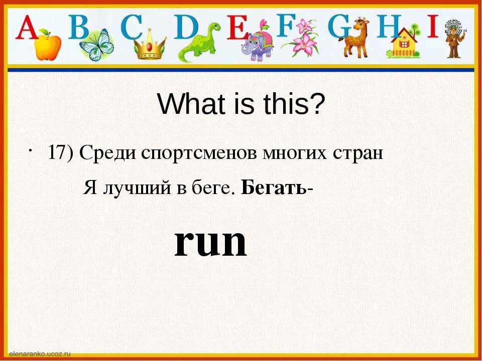 What is this? 17) Среди спортсменов многих стран Я лучший в беге. Бегать- run