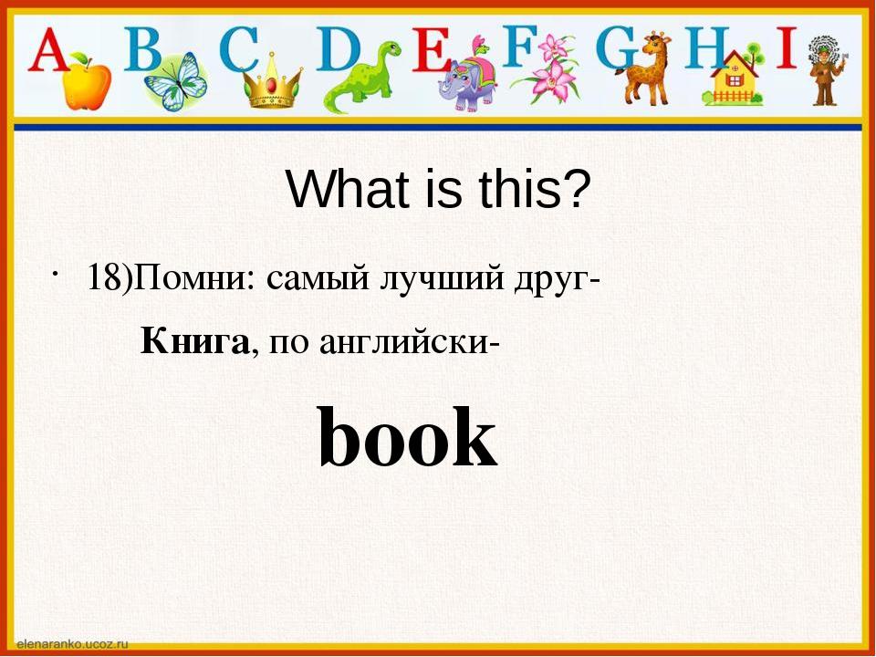 What is this? 18)Помни: самый лучший друг- Книга, по английски- book