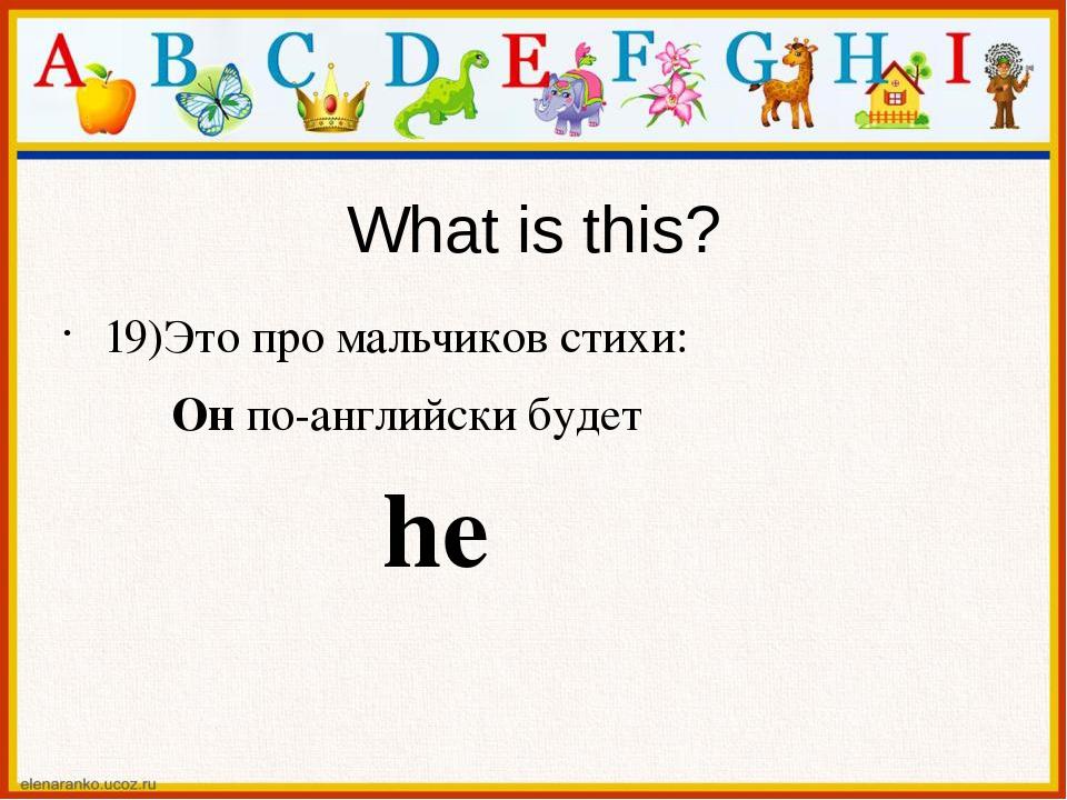 What is this? 19)Это про мальчиков стихи: Он по-английски будет he