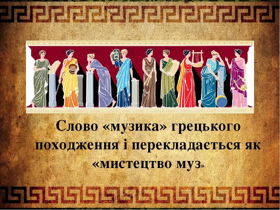 Слово «музика» грецького походження і перекладається як «мистецтво муз»