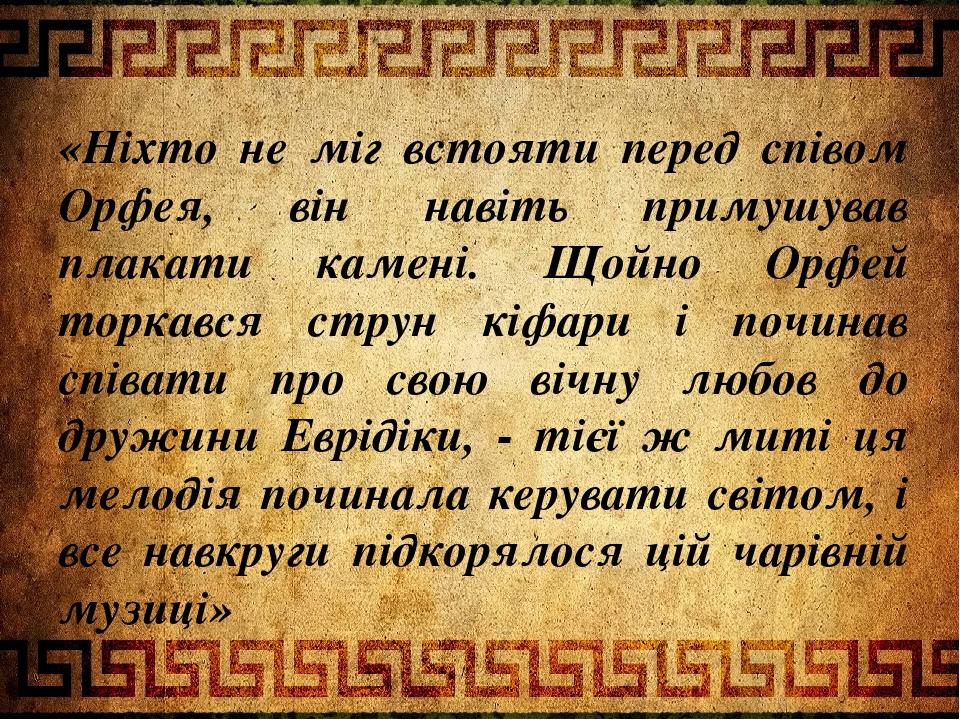 «Ніхто не міг встояти перед співом Орфея, він навіть примушував плакати камені. Щойно Орфей торкався струн кіфари і починав співати про свою вічну ...