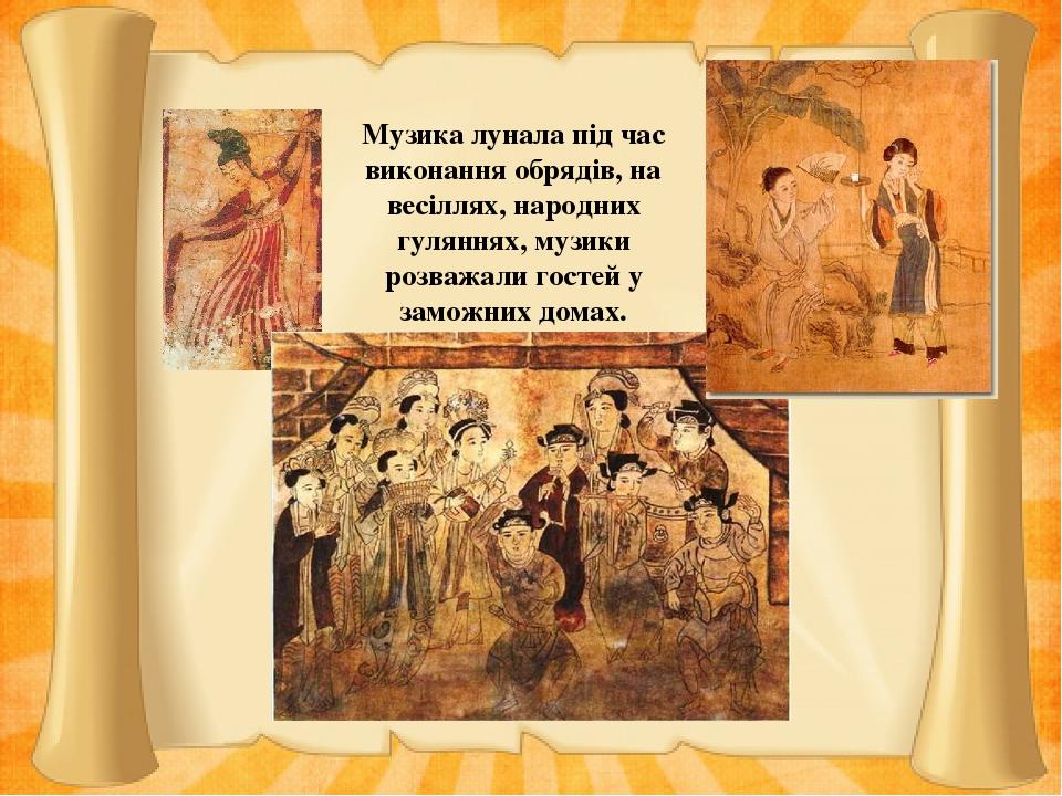 Музика лунала під час виконання обрядів, на весіллях, народних гуляннях, музики розважали гостей у заможних домах.