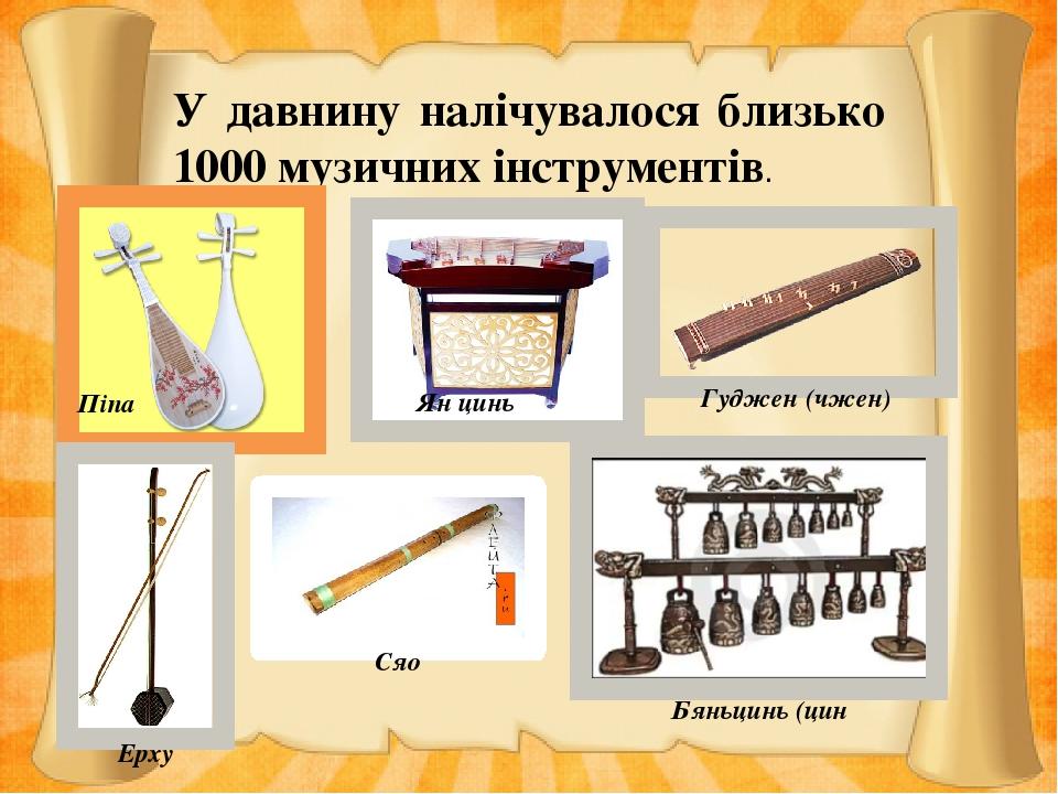 У давнину налічувалося близько 1000 музичних інструментів. Піпа Ян цинь Гуджен (чжен) Ерху Сяо Бяньцинь (цин