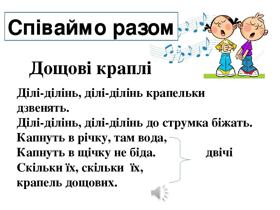 Співаймо разом Ділі-ділінь, ділі-ділінь крапельки дзвенять. Ділі-ділінь, ділі-ділінь до струмка біжать. Капнуть в річку, там вода, Капнуть в щічку ...
