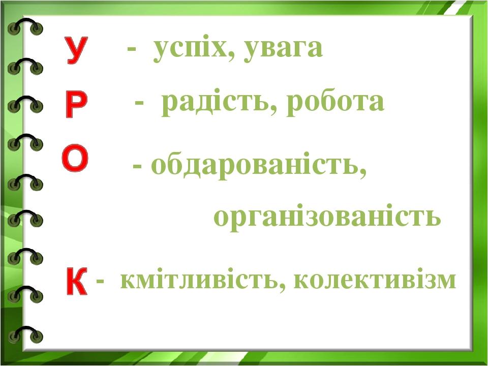 - успіх, увага - радість, робота - обдарованість, організованість - кмітливість, колективізм