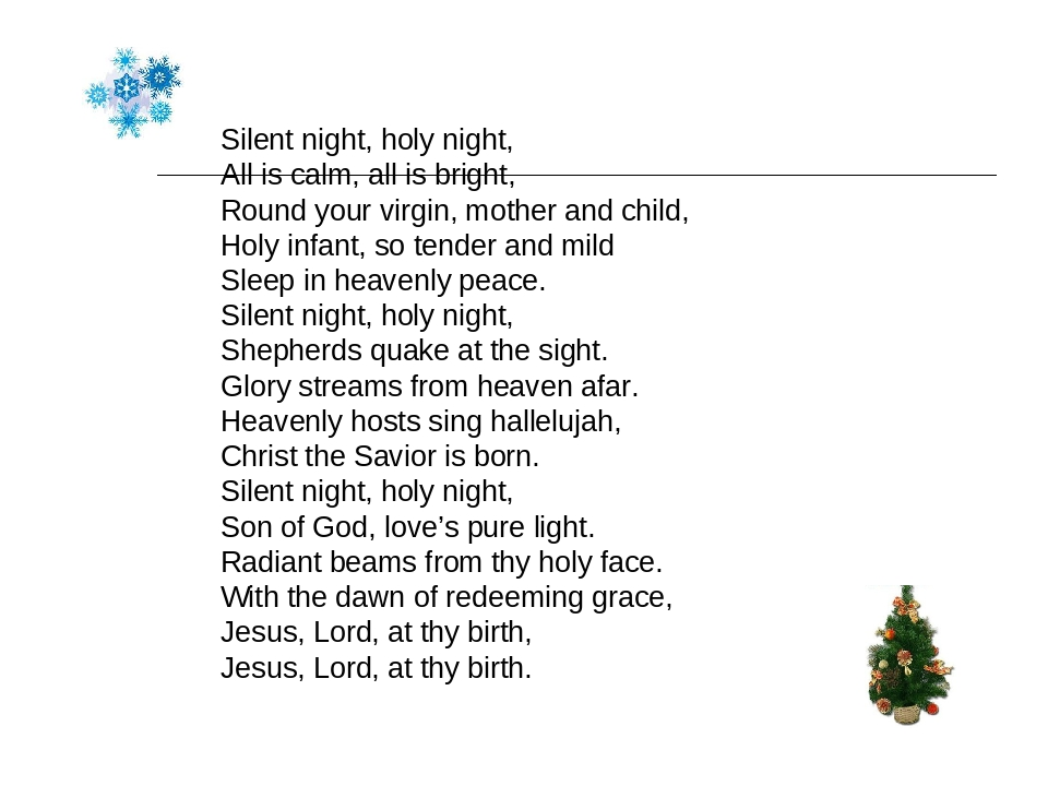 Silent night, holy night, All is calm, all is bright, Round your virgin, mother and child, Holy infant, so tender and mild Sleep in heavenly peace....