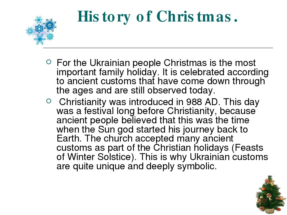History of Christmas. For the Ukrainian people Christmas is the most important family holiday. It is celebrated according to ancient customs that h...