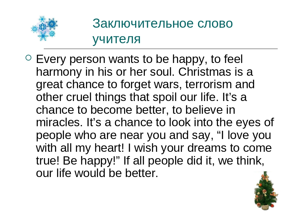 Заключительное слово учителя Every person wants to be happy, to feel harmony in his or her soul. Christmas is a great chance to forget wars, terror...