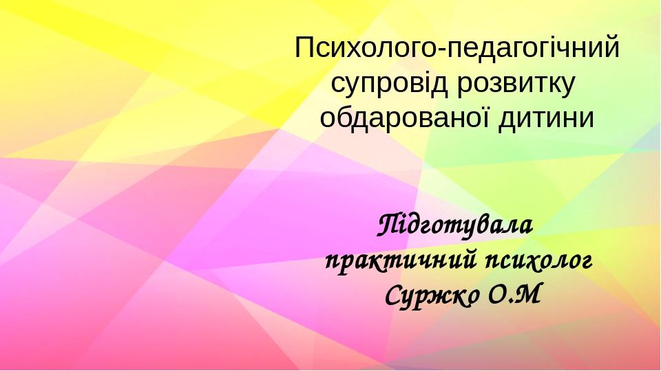Психолого-педагогічний супровід розвитку обдарованої дитини Підготувала практичний психолог Суржко О.М