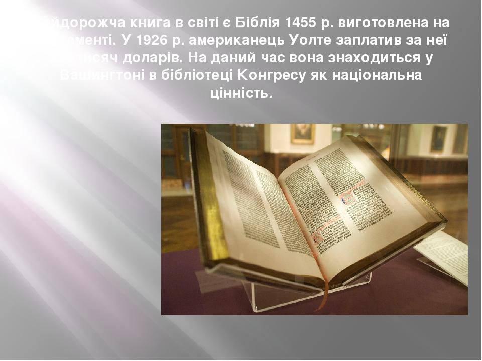 Найдорожча книга в світі є Біблія 1455 р. виготовлена на пергаменті. У 1926 р. американець Уолте заплатив за неї 350 тисяч доларів. На даний час во...