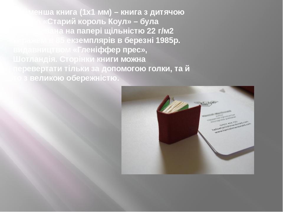 Найменша книга (1х1 мм) – книга з дитячою казкою «Старий король Коул» – була надрукована на папері щільністю 22 г/м2 тиражем в 85 екземплярів в бер...