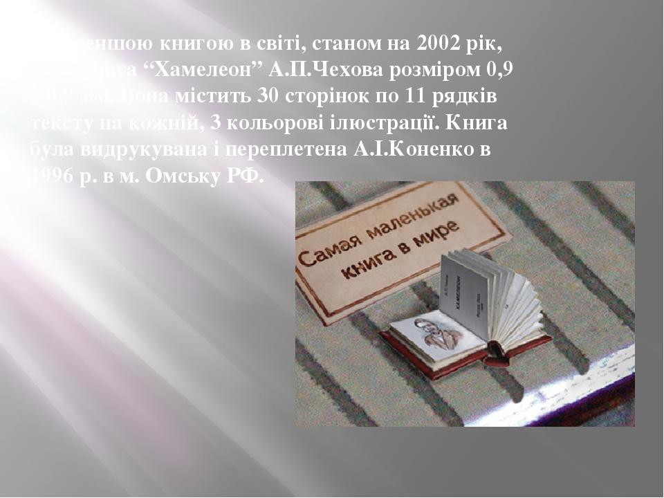 """Найменшою книгою в світі, станом на 2002 рік, була книга """"Хамелеон"""" А.П.Чехова розміром 0,9 х 0,9 мм. Вона містить 30 сторінок по 11 рядків тексту ..."""