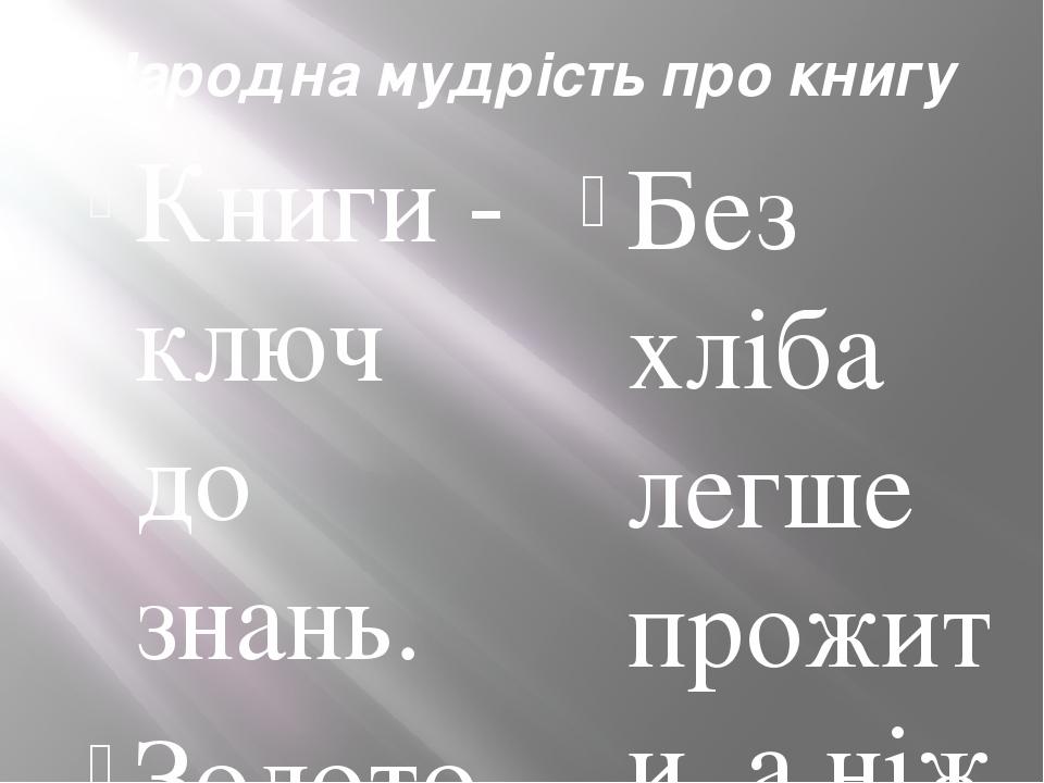 Народна мудрість про книгу Книги - ключ до знань. Золото добувають із землі, а знання – з книжок. З ручаїв – ріки, з книжок – знання. Хліб наснажує...