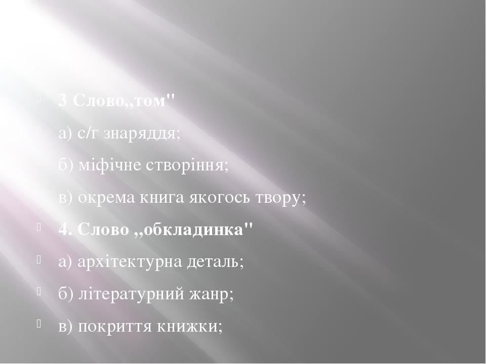 """3 Слово""""том"""" а) с/г знаряддя; б) міфічне створіння; в) окрема книга якогось твору;  4. Слово""""обкладинка"""" а) архітектурна деталь; б) літературний ..."""