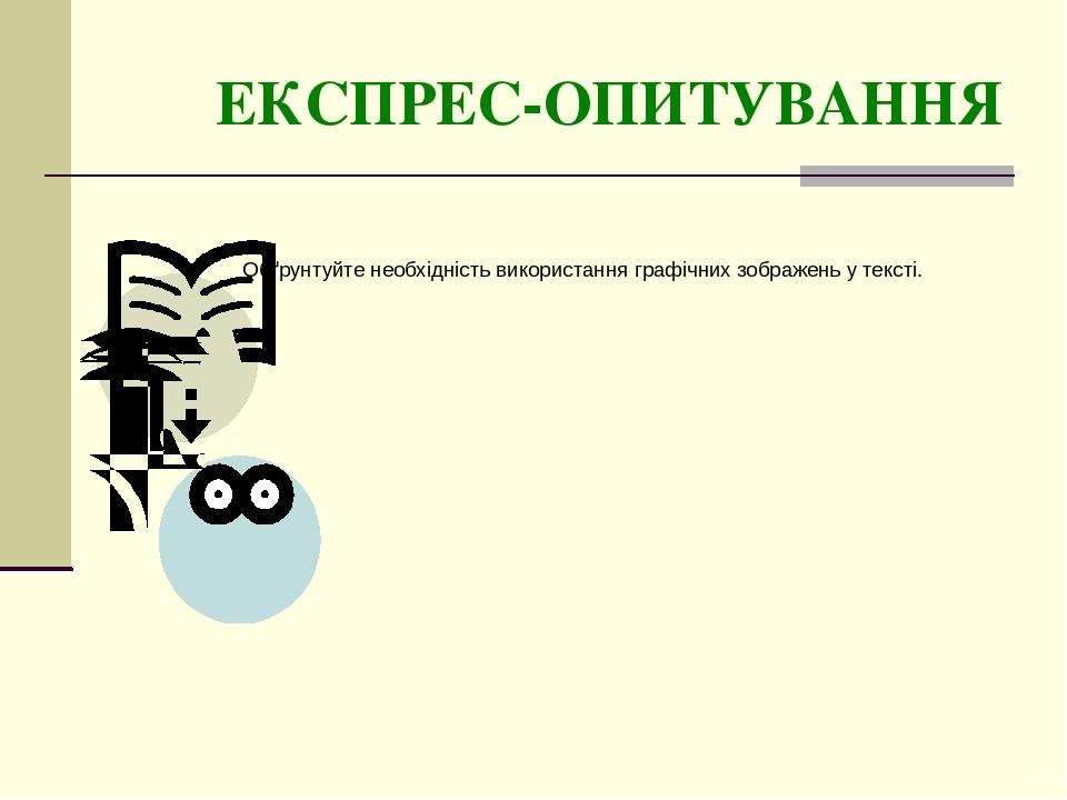 ЕКСПРЕС-ОПИТУВАННЯ Обґрунтуйте необхідність використання графічних зображень у тексті.