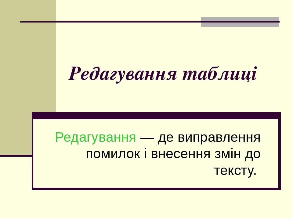 Редагування таблиці Редагування — де виправлення помилок і внесення змін до тексту.