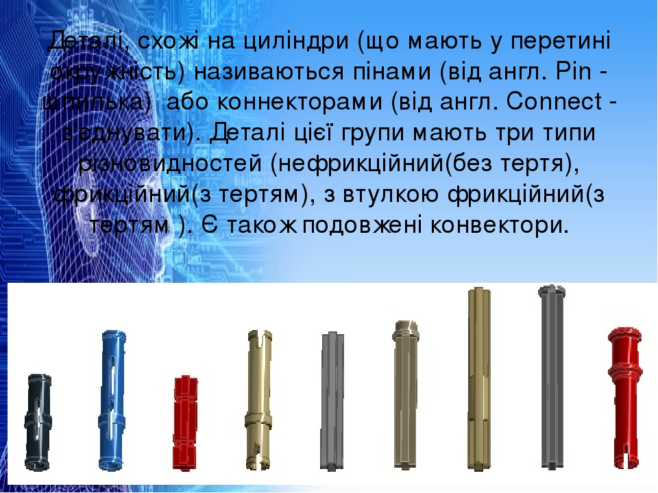Деталі, схожі на циліндри (що мають у перетині окружність) називаються пінами (від англ. Pin - шпилька) або коннекторами (від англ. Connect - з'єдн...