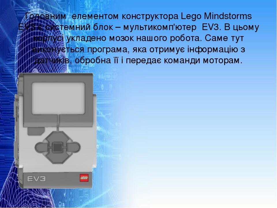 Головним елементом конструктора Lego Mindstorms EV3 є системний блок – мультикомп'ютер EV3.В цьому корпусі укладено мозок нашого робота.Саме тут ...