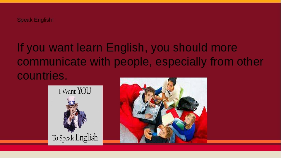Speak English! If you want learn English, you should more communicate with people, especially from other countries.