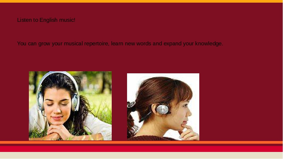 Listen to English music! You can grow your musical repertoire, learn new words and expand your knowledge.