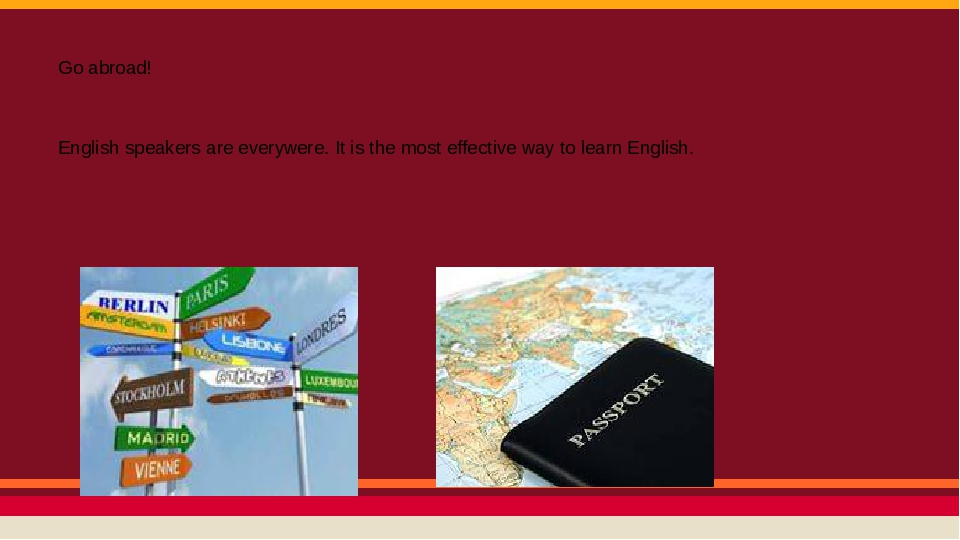 Go abroad! English speakers are everywere. It is the most effective way to learn English.