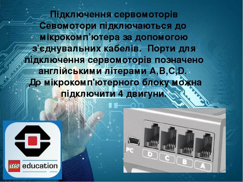 Підключення сервомоторів Севомотори підключаються до мікрокомп'ютера за допомогою з'єднувальних кабелів. Порти для підключення сервомоторів позначе...
