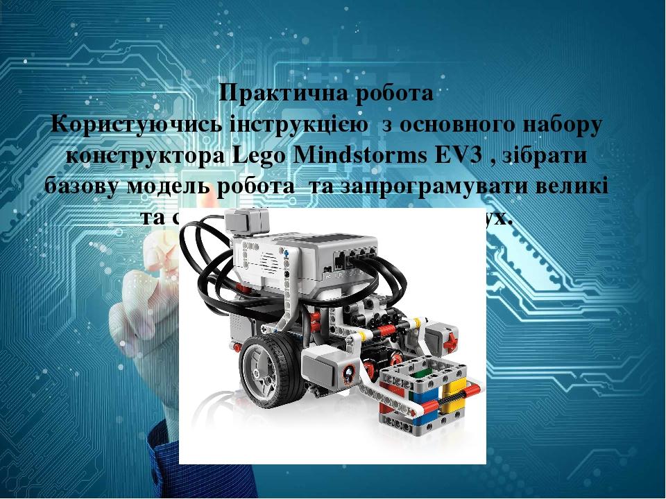 Практична робота Користуючись інструкцією з основного набору конструктора Lego Mindstorms EV3 , зібрати базову модель робота та запрограмувати вели...