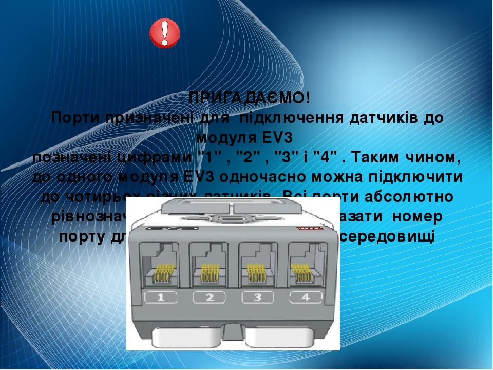 """ПРИГАДАЄМО! Порти призначені для підключення датчиків до модуля EV3 позначені цифрами""""1"""",""""2"""",""""3""""і""""4"""".Таким чином, до одного модуля EV3 одн..."""