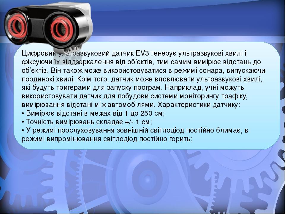 Цифровий ультразвуковий датчик EV3 генерує ультразвукові хвилі і фіксуючи їх віддзеркалення від об'єктів, тим самим вимірює відстань до об'єктів. В...