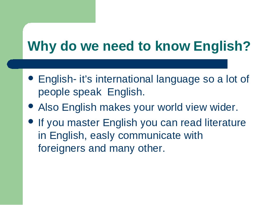 Why do we need to know English? English- it's international language so a lot of people speak English. Also English makes your world view wider. If...