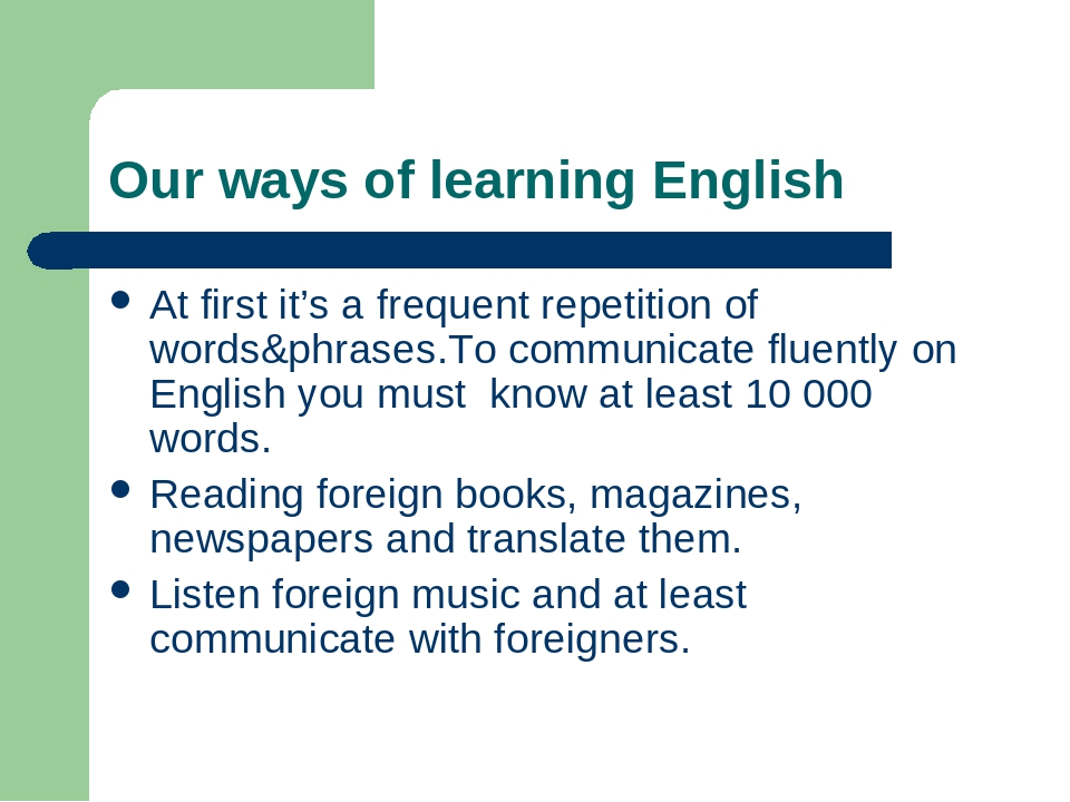 Our ways of learning English At first it's a frequent repetition of words&phrases.To communicate fluently on English you must know at least 10 000 ...