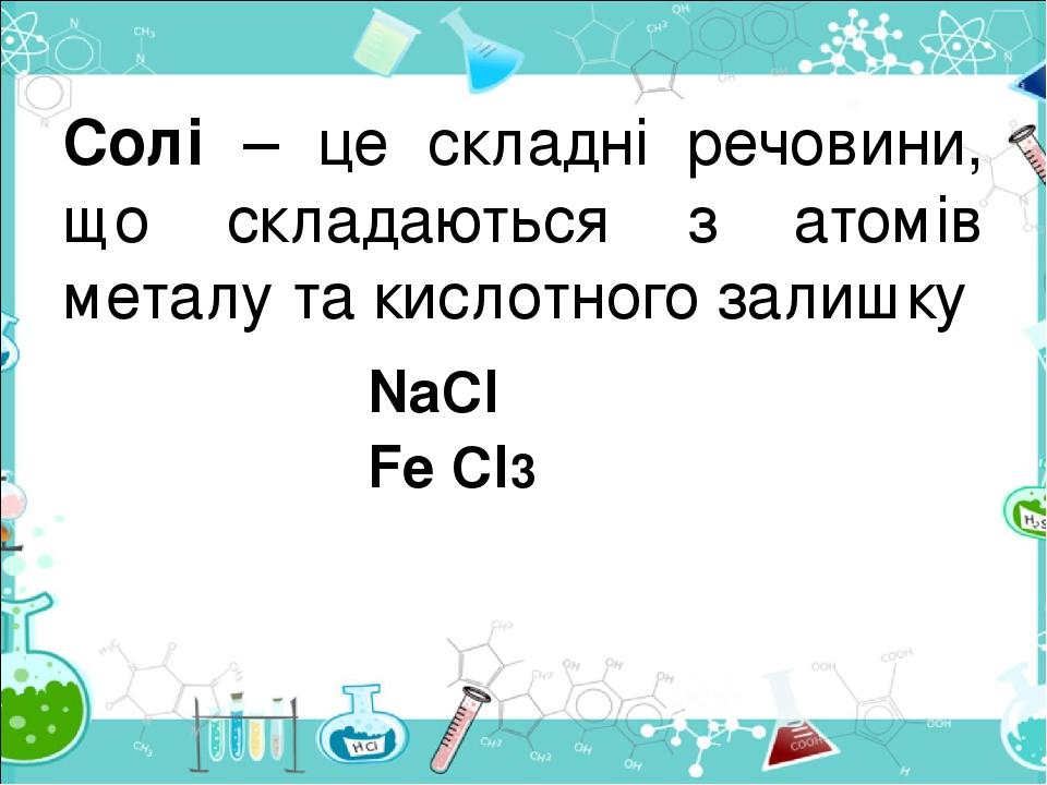 Солі – це складні речовини, що складаються з атомів металу та кислотного залишку NaCl Fe Cl3
