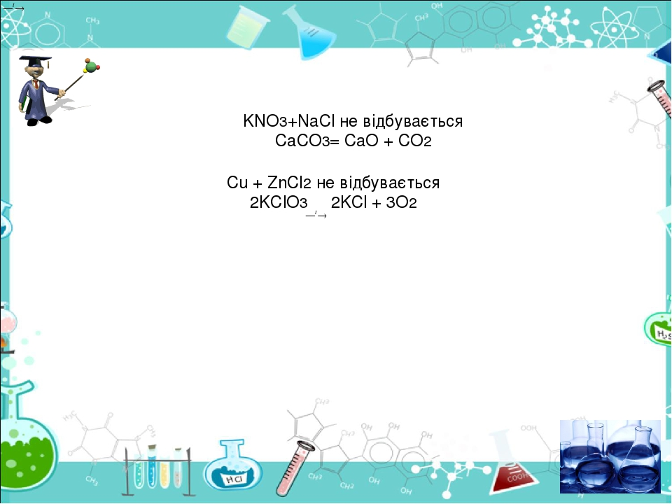 KNO3+NaCl не відбувається CaCO3= СaO + CO2 Cu + ZnCl2 не відбувається 2KClO3 2KCl + 3O2