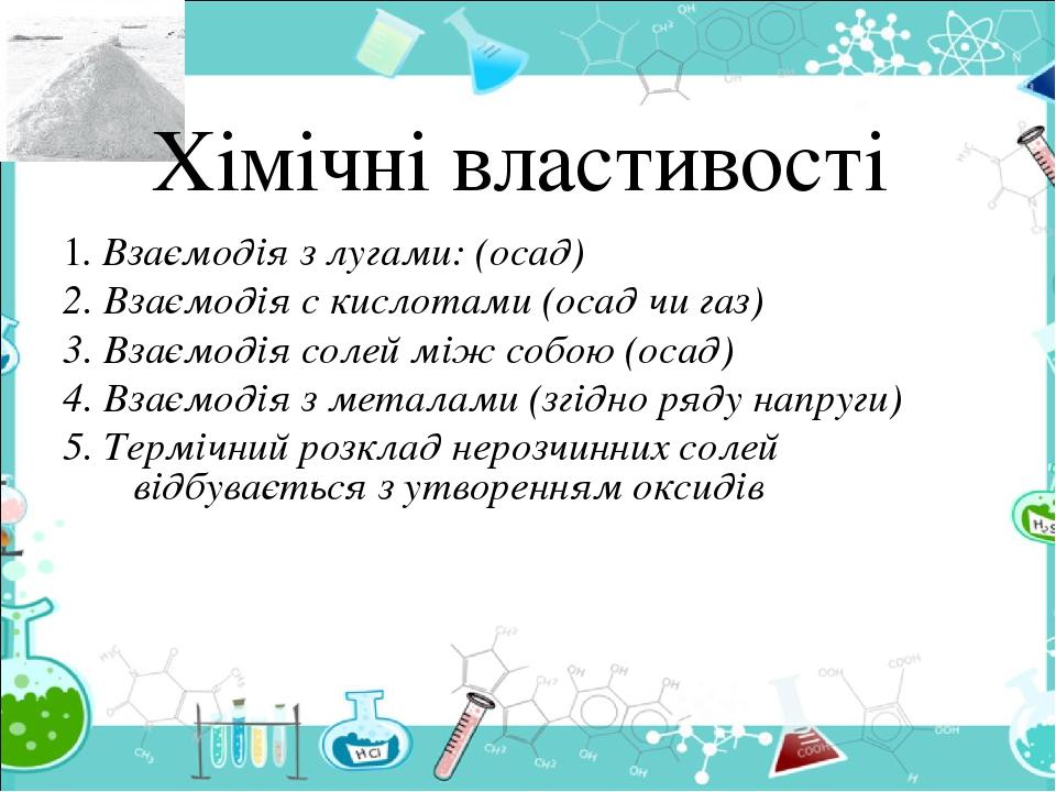 Хімічні властивості 1. Взаємодія з лугами: (осад) 2. Взаємодія с кислотами (осад чи газ) 3. Взаємодія солей між собою (осад) 4. Взаємодія з металам...