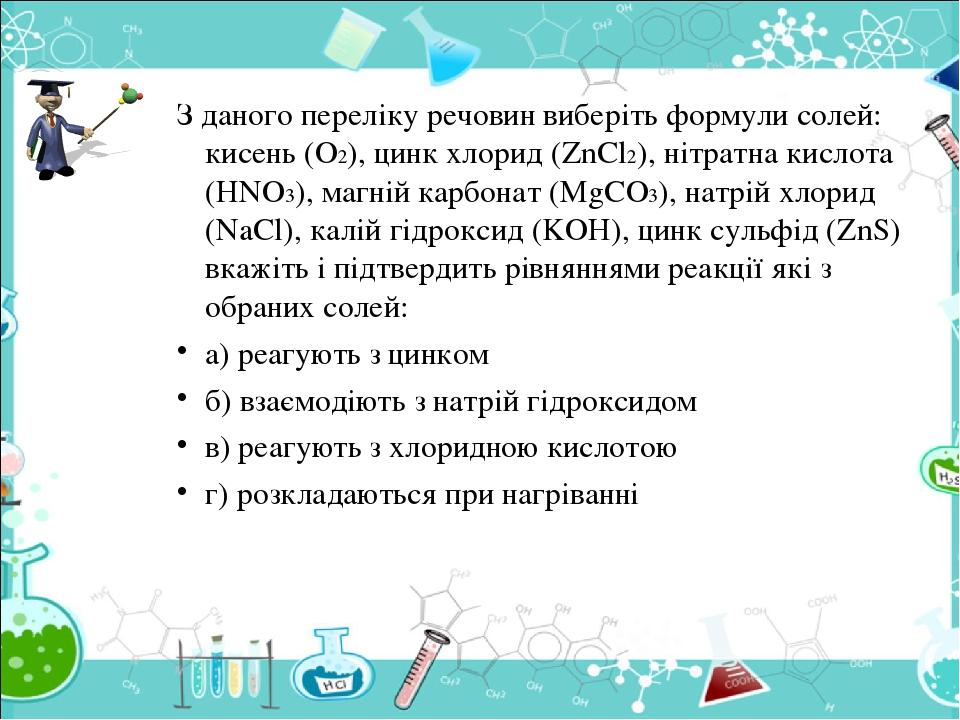 З даного переліку речовин виберіть формули солей: кисень (O2), цинк хлорид (ZnCl2), нітратна кислота (HNO3), магній карбонат (MgCO3), натрій хлорид...