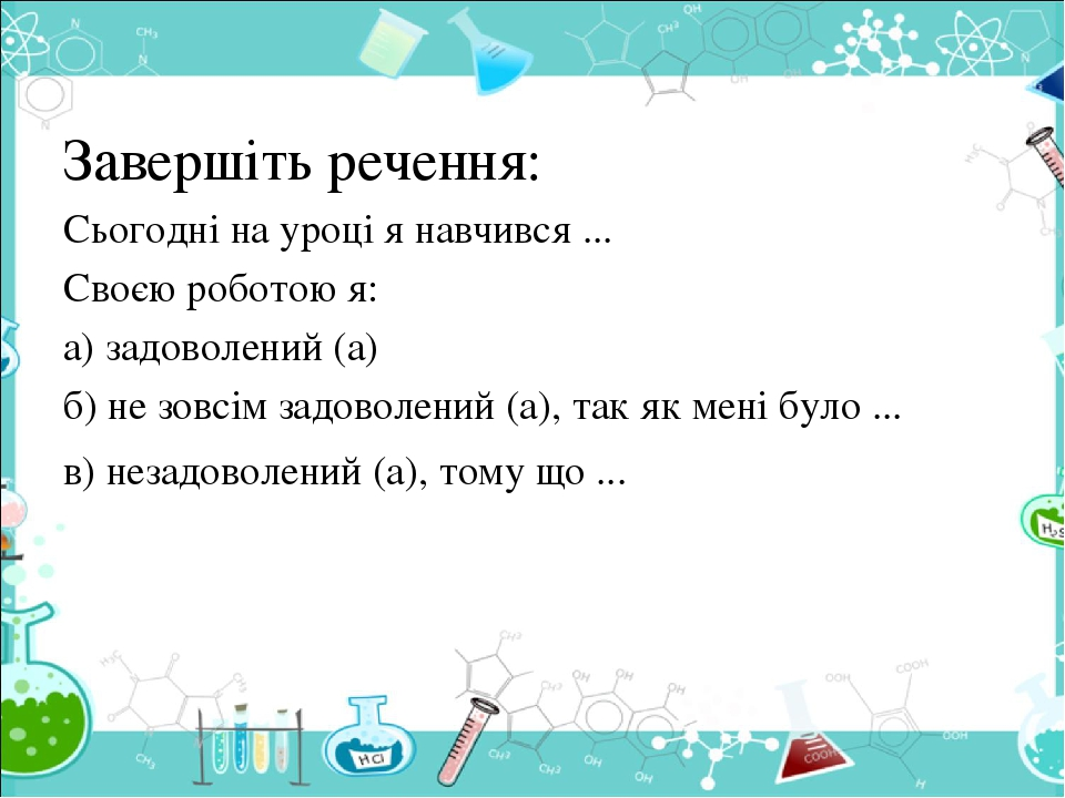 Завершіть речення: Сьогодні на уроці я навчився ... Своєю роботою я: а) задоволений (а) б) не зовсім задоволений (а), так як мені було ... в) незад...