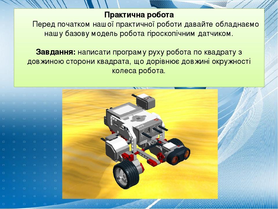 Практична робота Перед початком нашої практичної роботи давайте обладнаємо нашу базову модель робота гіроскопічним датчиком.  Завдання: написати п...