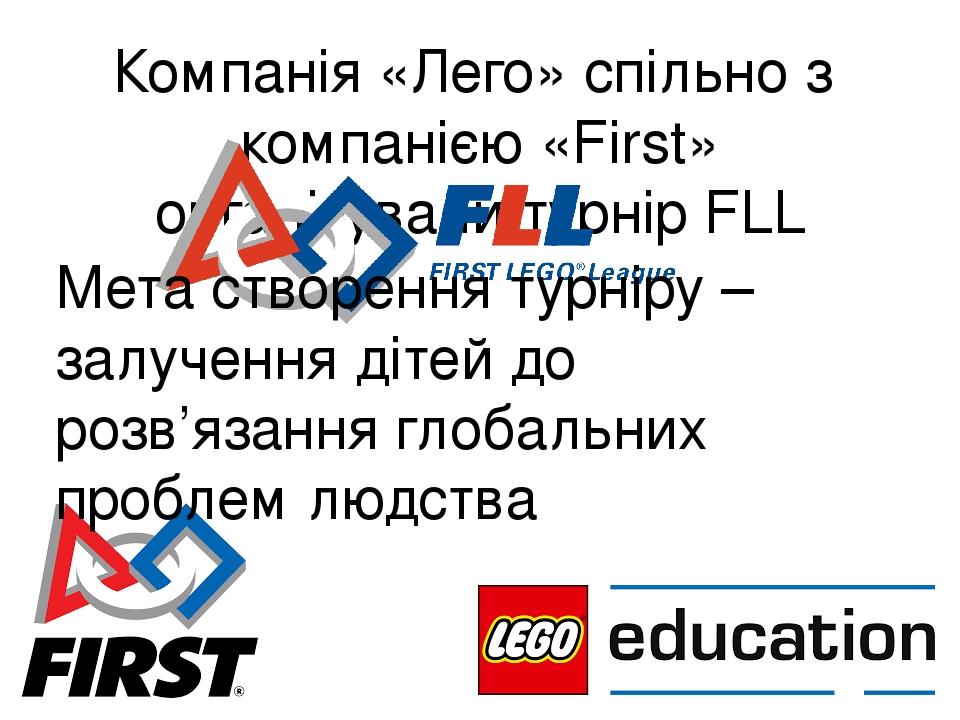 Компанія «Лего» спільно з компанією «First» організували турнір FLL Мета створення турніру – залучення дітей до розв'язання глобальних проблем людства