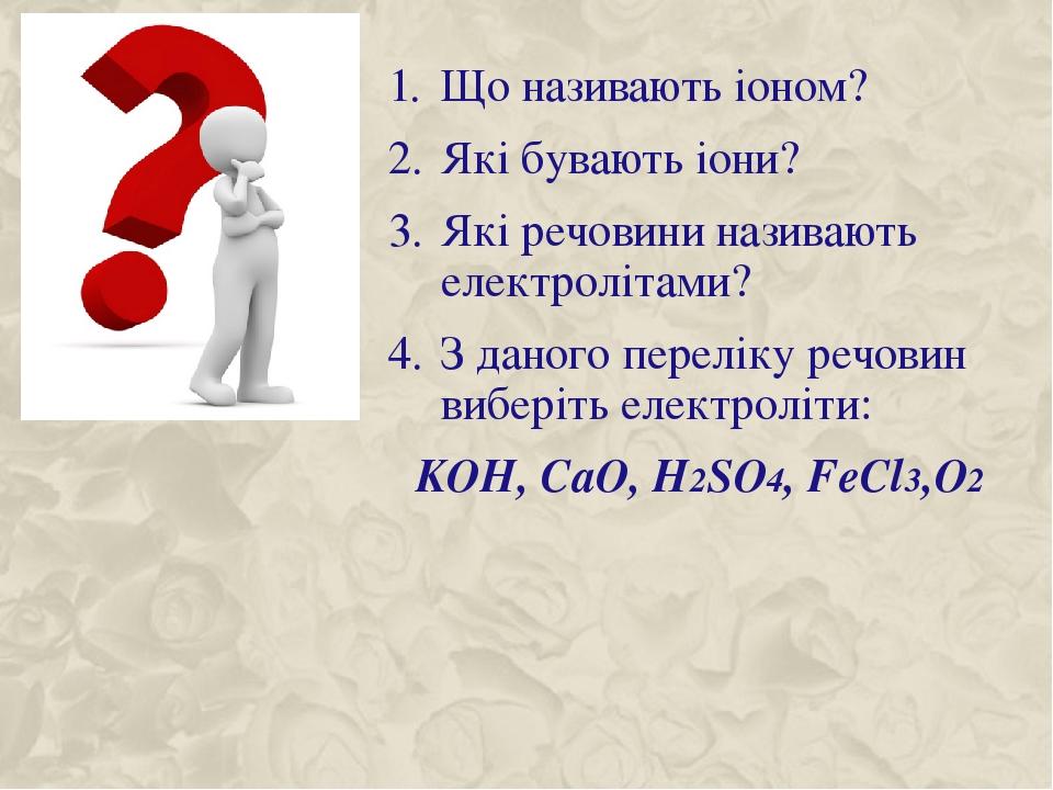 Що називають іоном? Які бувають іони? Які речовини називають електролітами? З даного переліку речовин виберіть електроліти: KOH, CaO, H2SO4, FeCl3,O2